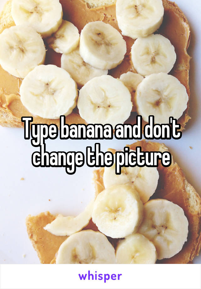 Type banana and don't change the picture