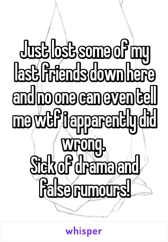 Just lost some of my last friends down here and no one can even tell me wtf i apparently did wrong.  Sick of drama and false rumours!