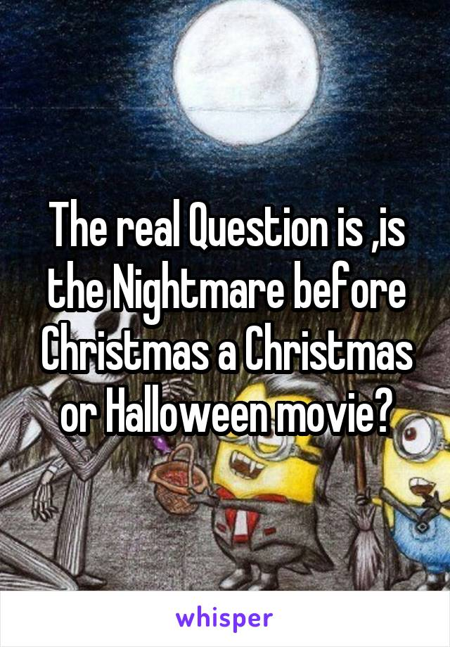 The real Question is ,is the Nightmare before Christmas a Christmas or Halloween movie?
