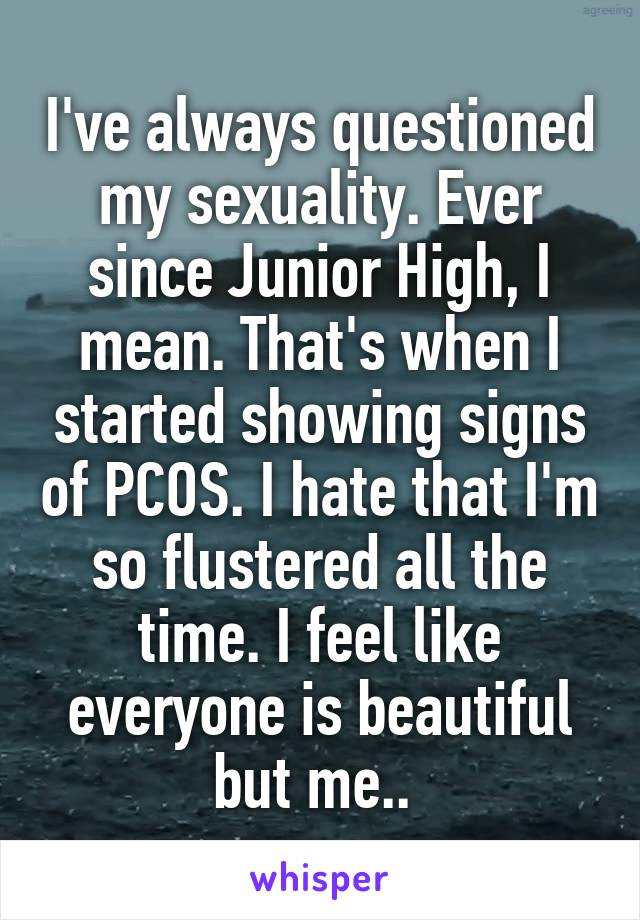 I've always questioned my sexuality. Ever since Junior High, I mean. That's when I started showing signs of PCOS. I hate that I'm so flustered all the time. I feel like everyone is beautiful but me..
