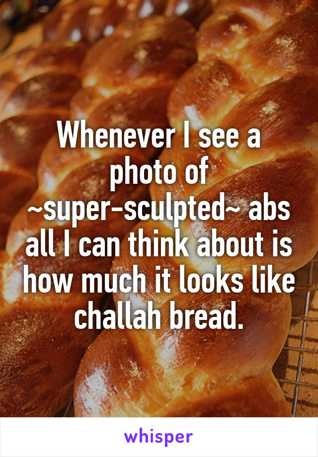 Whenever I see a photo of ~super-sculpted~ abs all I can think about is how much it looks like challah bread.