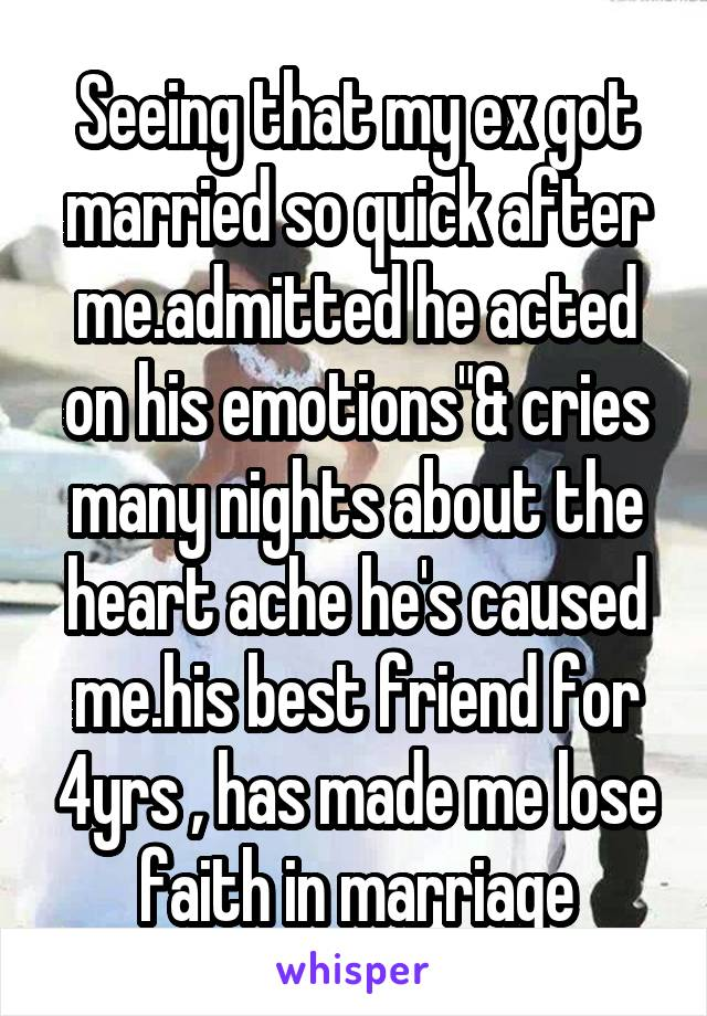 """Seeing that my ex got married so quick after me.admitted he acted on his emotions""""& cries many nights about the heart ache he's caused me.his best friend for 4yrs , has made me lose faith in marriage"""