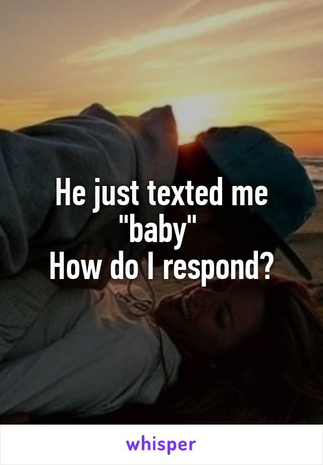"He just texted me ""baby""  How do I respond?"