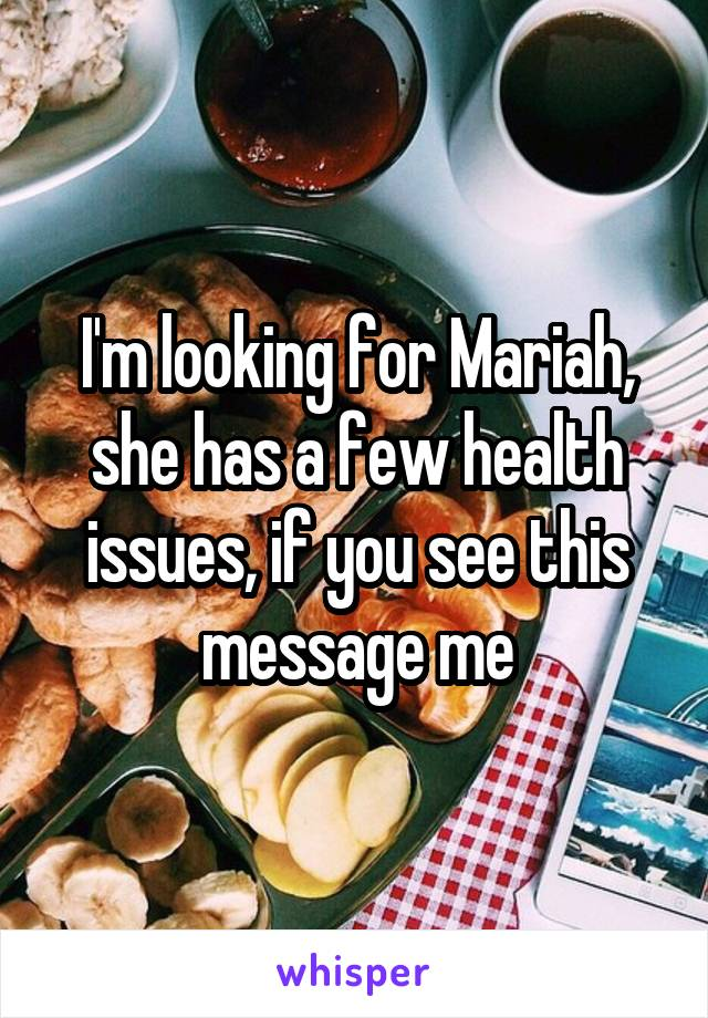 I'm looking for Mariah, she has a few health issues, if you see this message me