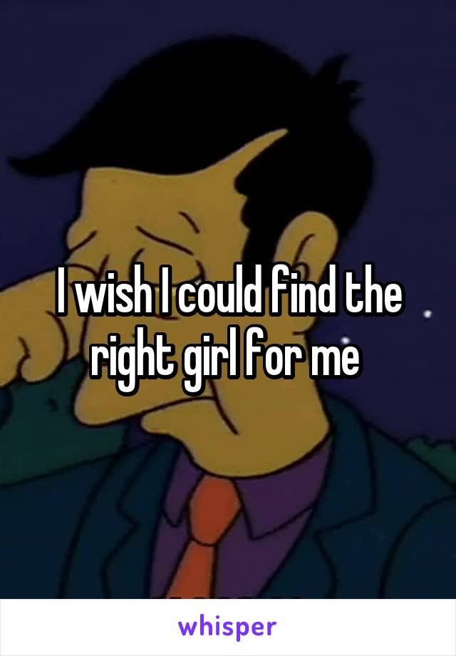 I wish I could find the right girl for me