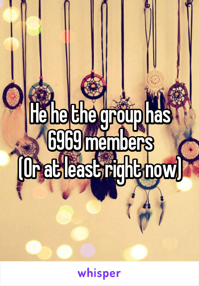 He he the group has 6969 members (Or at least right now)