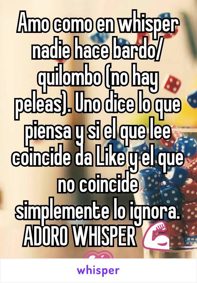 Amo como en whisper nadie hace bardo/quilombo (no hay peleas). Uno dice lo que piensa y si el que lee coincide da Like y el que no coincide simplemente lo ignora. ADORO WHISPER 💪💗