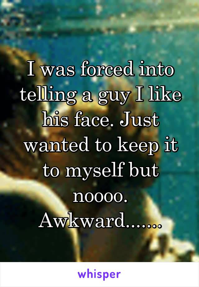 I was forced into telling a guy I like his face. Just wanted to keep it to myself but noooo. Awkward.......