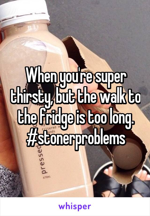 When you're super thirsty, but the walk to the fridge is too long. #stonerproblems