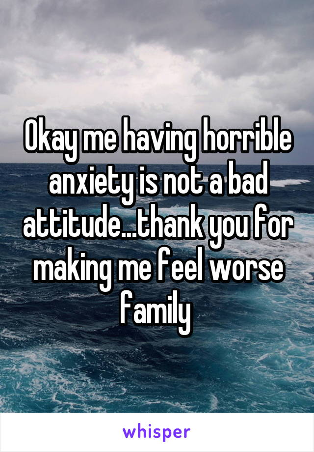 Okay me having horrible anxiety is not a bad attitude...thank you for making me feel worse family