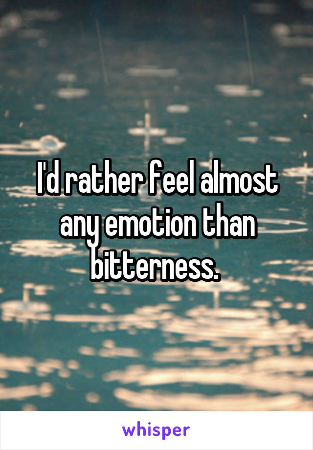 I'd rather feel almost any emotion than bitterness.