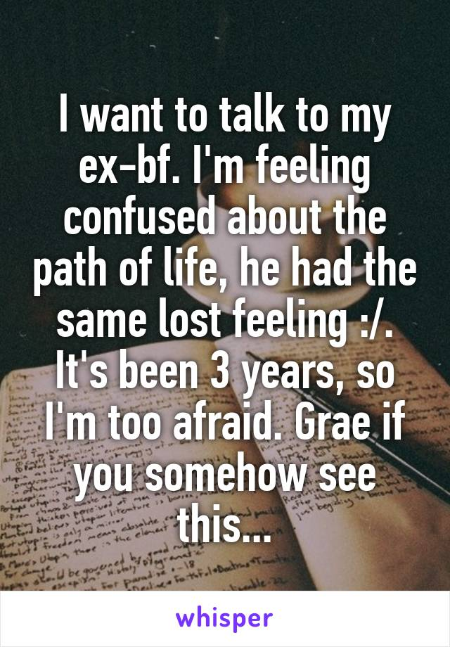 I want to talk to my ex-bf. I'm feeling confused about the path of life, he had the same lost feeling :/. It's been 3 years, so I'm too afraid. Grae if you somehow see this...
