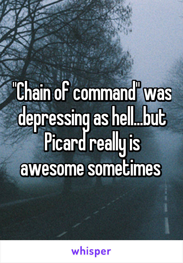 """""""Chain of command"""" was depressing as hell...but Picard really is awesome sometimes"""
