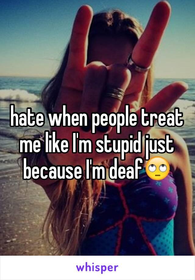 hate when people treat me like I'm stupid just because I'm deaf🙄