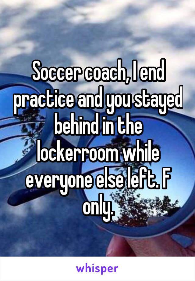 Soccer coach, I end practice and you stayed behind in the lockerroom while everyone else left. F only.
