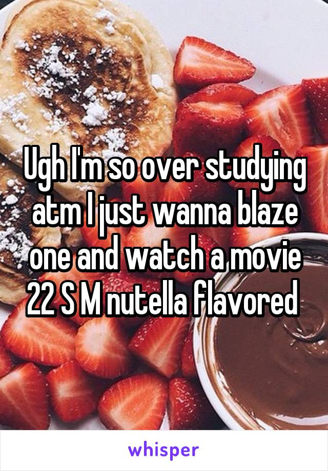 Ugh I'm so over studying atm I just wanna blaze one and watch a movie 22 S M nutella flavored