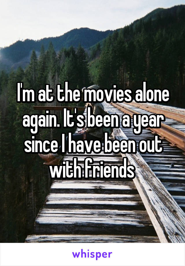 I'm at the movies alone again. It's been a year since I have been out with friends