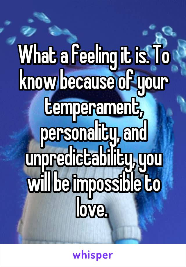 What a feeling it is. To know because of your temperament, personality, and unpredictability, you will be impossible to love.