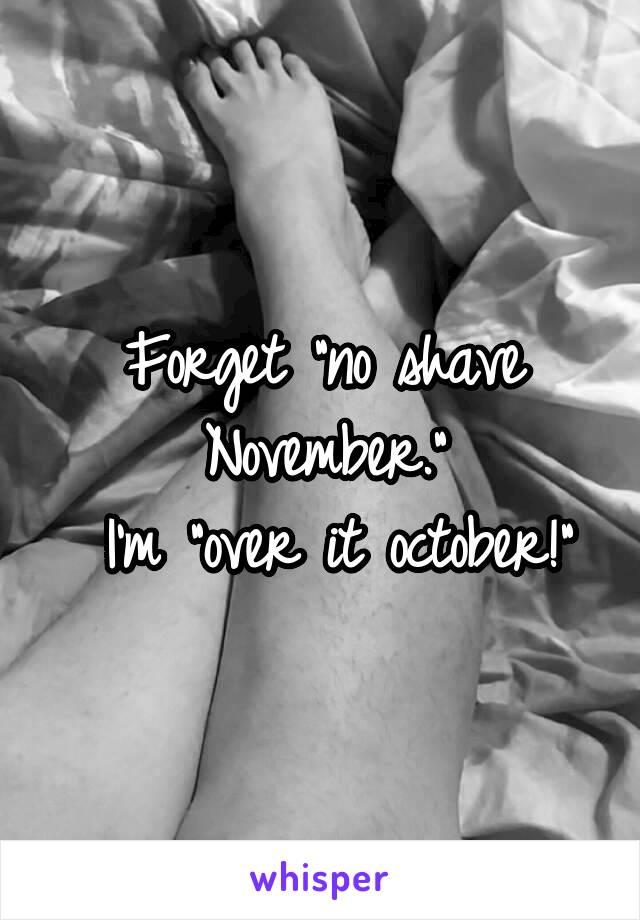 """Forget """"no shave November.""""  I'm """"over it october!"""""""