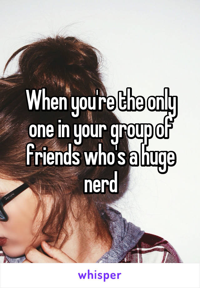 When you're the only one in your group of friends who's a huge nerd
