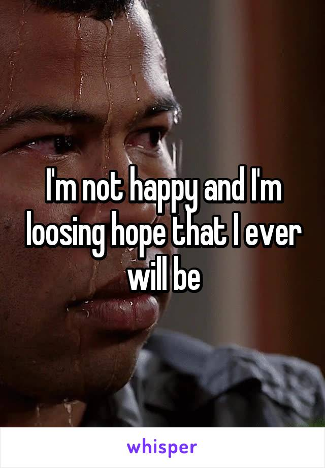 I'm not happy and I'm loosing hope that I ever will be