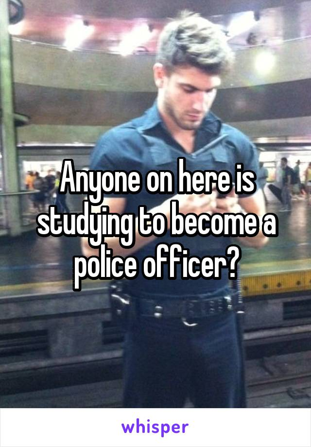 Anyone on here is studying to become a police officer?