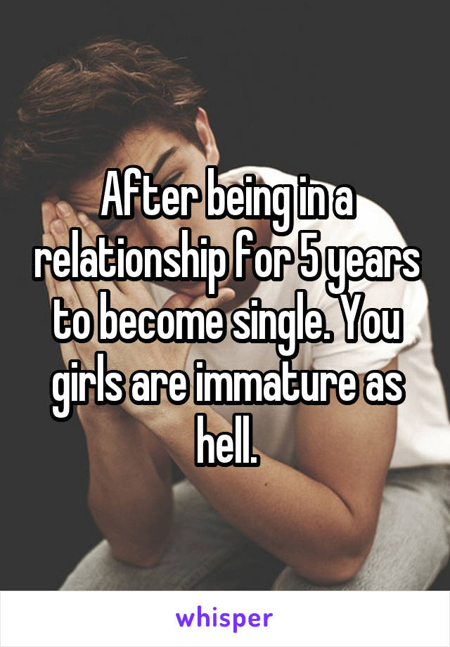 After being in a relationship for 5 years to become single. You girls are immature as hell.