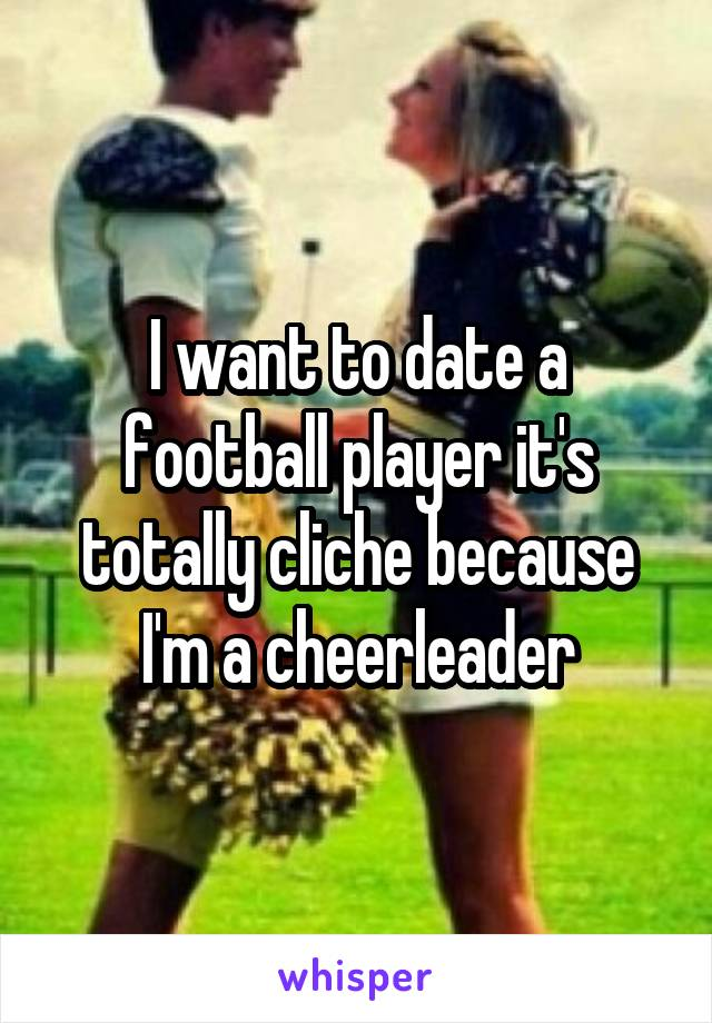 I want to date a football player it's totally cliche because I'm a cheerleader