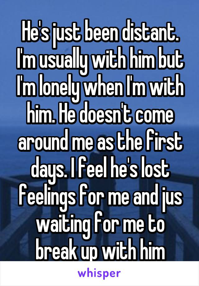He's just been distant. I'm usually with him but I'm lonely when I'm with him. He doesn't come around me as the first days. I feel he's lost feelings for me and jus waiting for me to break up with him