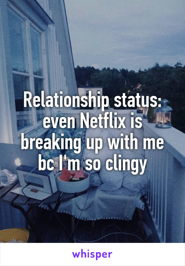 Relationship status: even Netflix is breaking up with me bc I'm so clingy