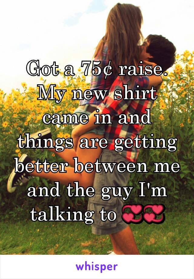 Got a 75¢ raise. My new shirt came in and things are getting better between me and the guy I'm talking to 💞💞