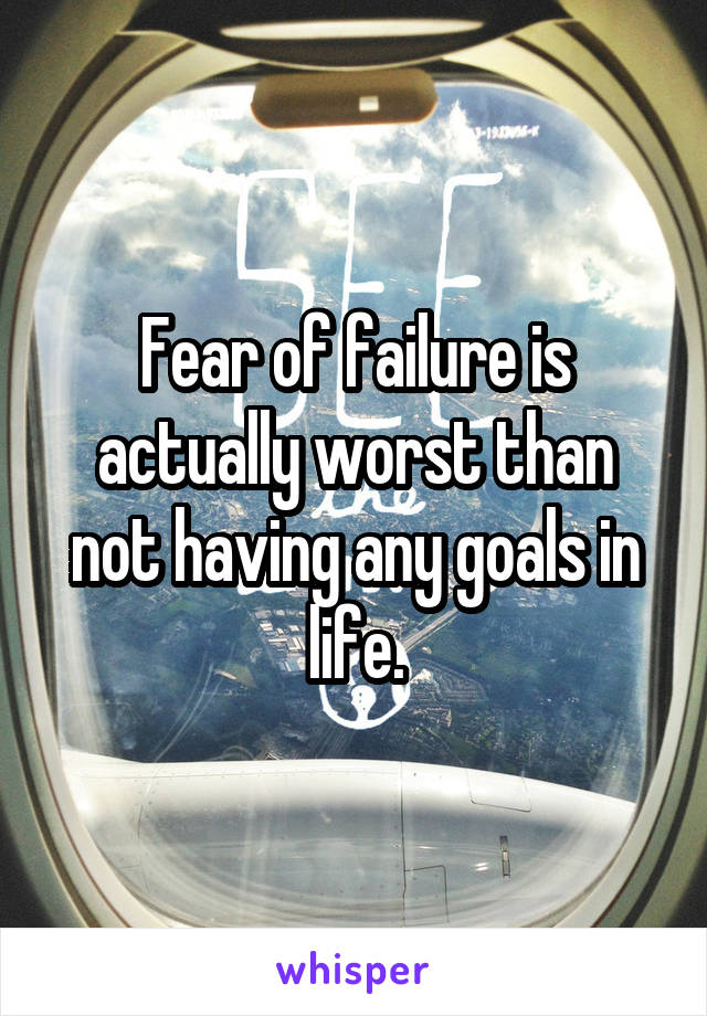 Fear of failure is actually worst than not having any goals in life.
