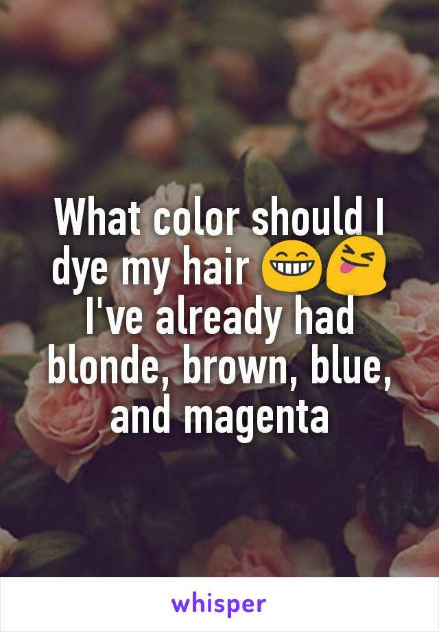 What color should I dye my hair 😁😝 I've already had blonde, brown, blue, and magenta