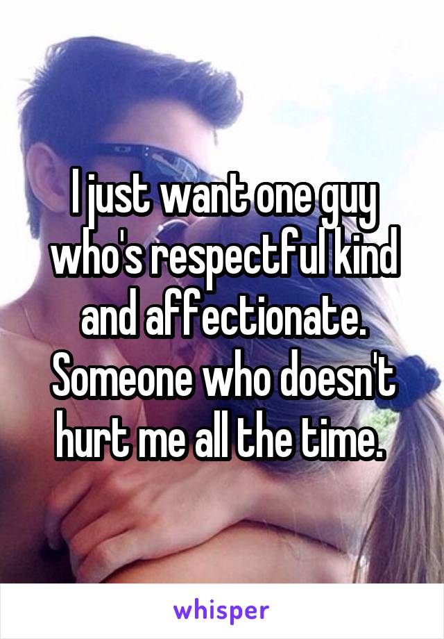 I just want one guy who's respectful kind and affectionate. Someone who doesn't hurt me all the time.