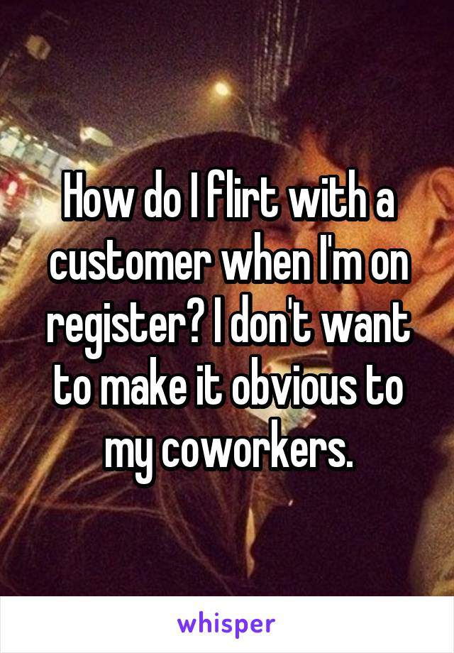 How do I flirt with a customer when I'm on register? I don't want to make it obvious to my coworkers.