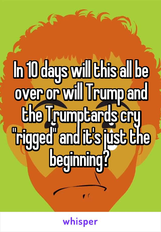 "In 10 days will this all be over or will Trump and the Trumptards cry ""rigged"" and it's just the beginning?"