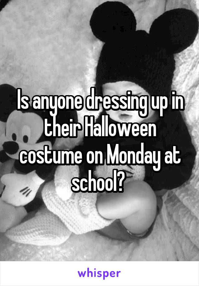 Is anyone dressing up in their Halloween costume on Monday at school?