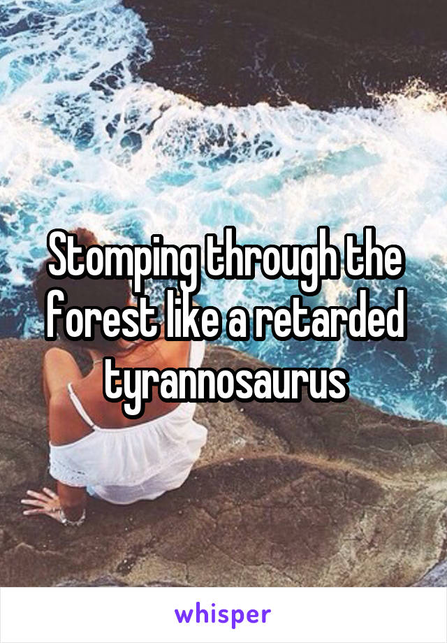 Stomping through the forest like a retarded tyrannosaurus
