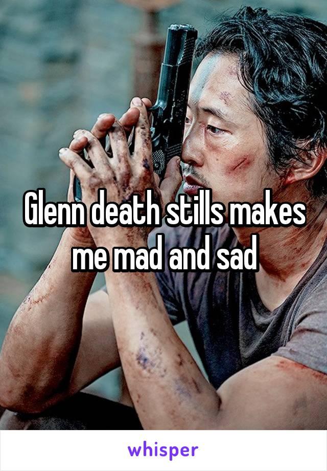 Glenn death stills makes me mad and sad