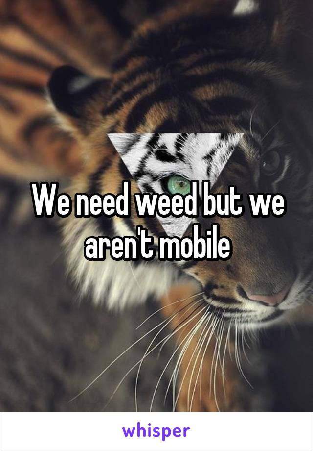 We need weed but we aren't mobile