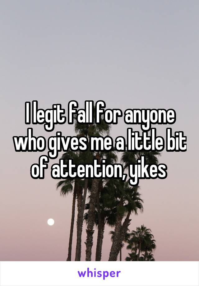 I legit fall for anyone who gives me a little bit of attention, yikes