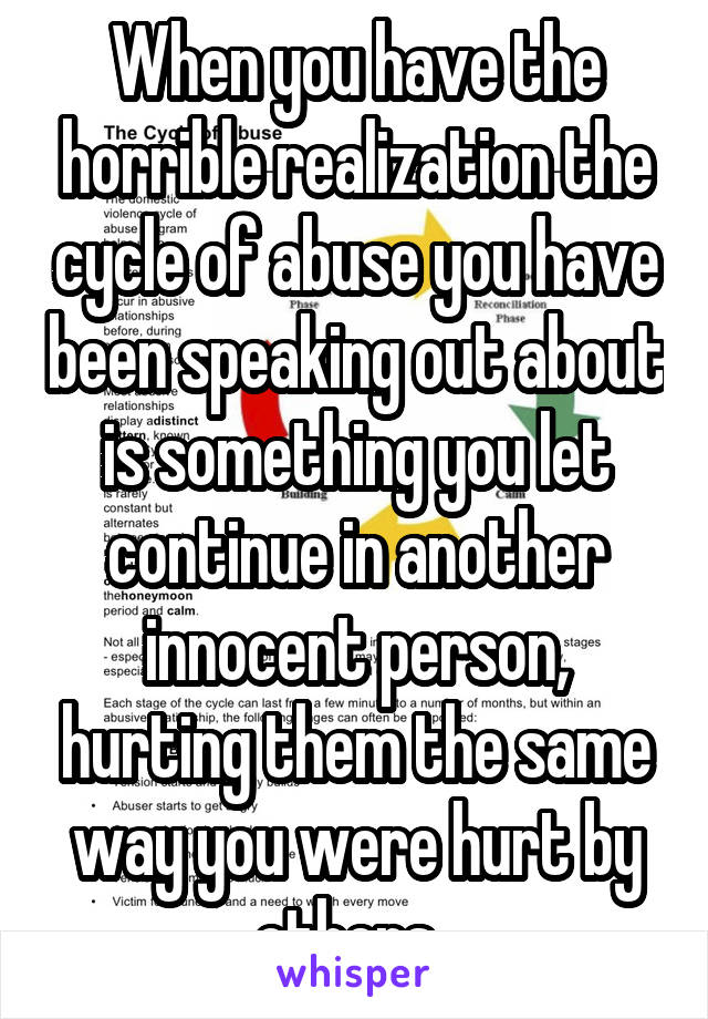 When you have the horrible realization the cycle of abuse you have been speaking out about is something you let continue in another innocent person, hurting them the same way you were hurt by others.