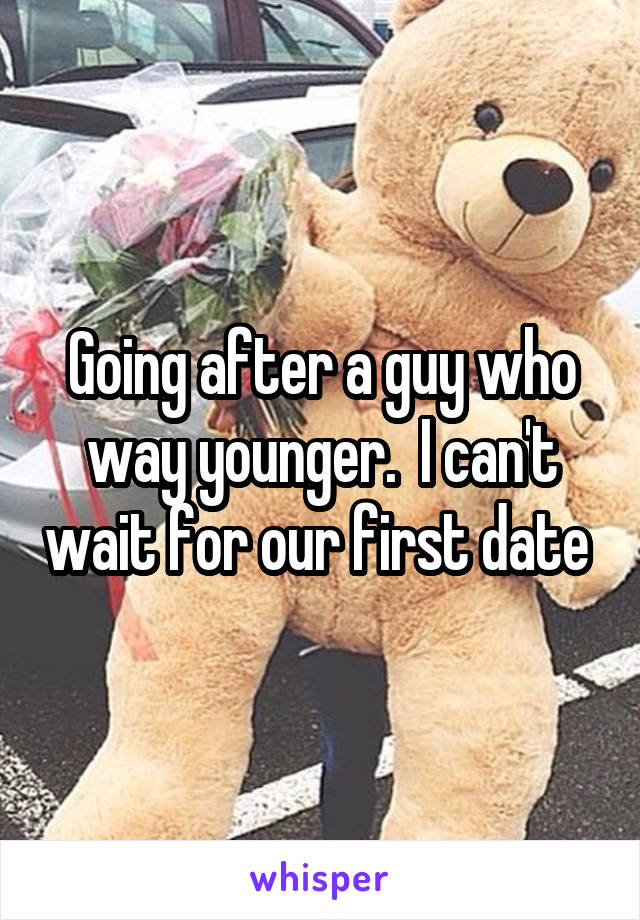Going after a guy who way younger.  I can't wait for our first date