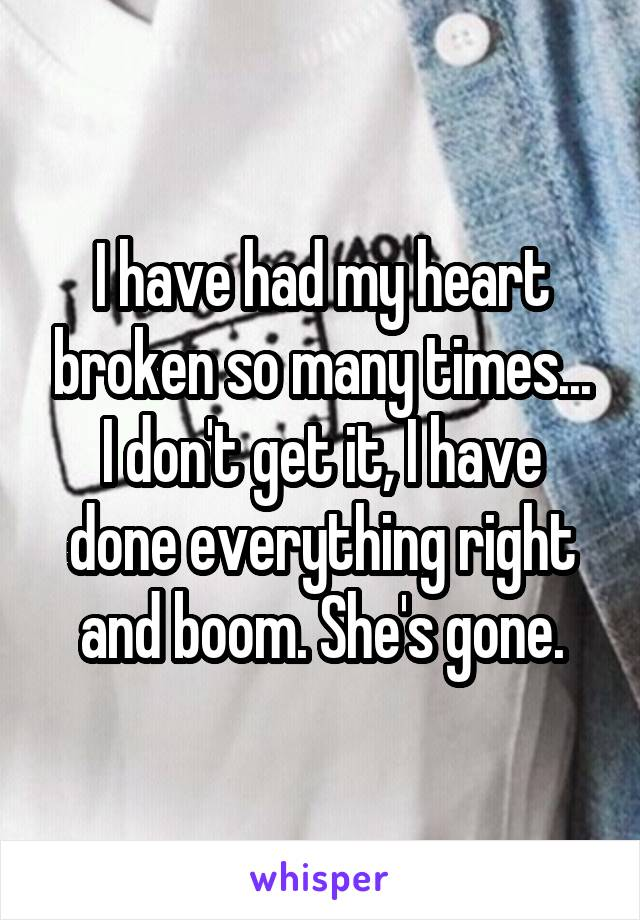 I have had my heart broken so many times... I don't get it, I have done everything right and boom. She's gone.