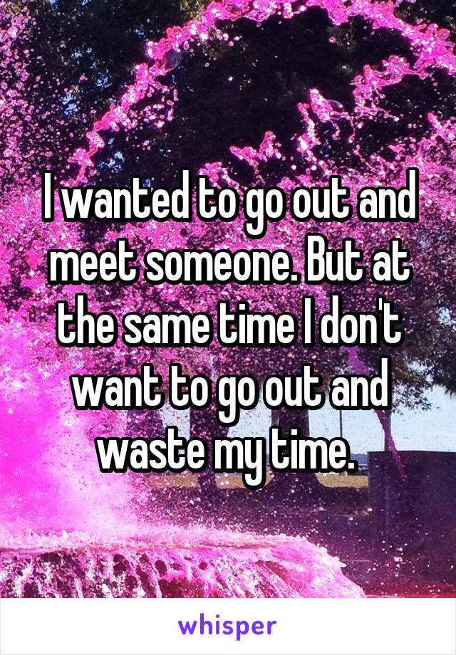 I wanted to go out and meet someone. But at the same time I don't want to go out and waste my time.
