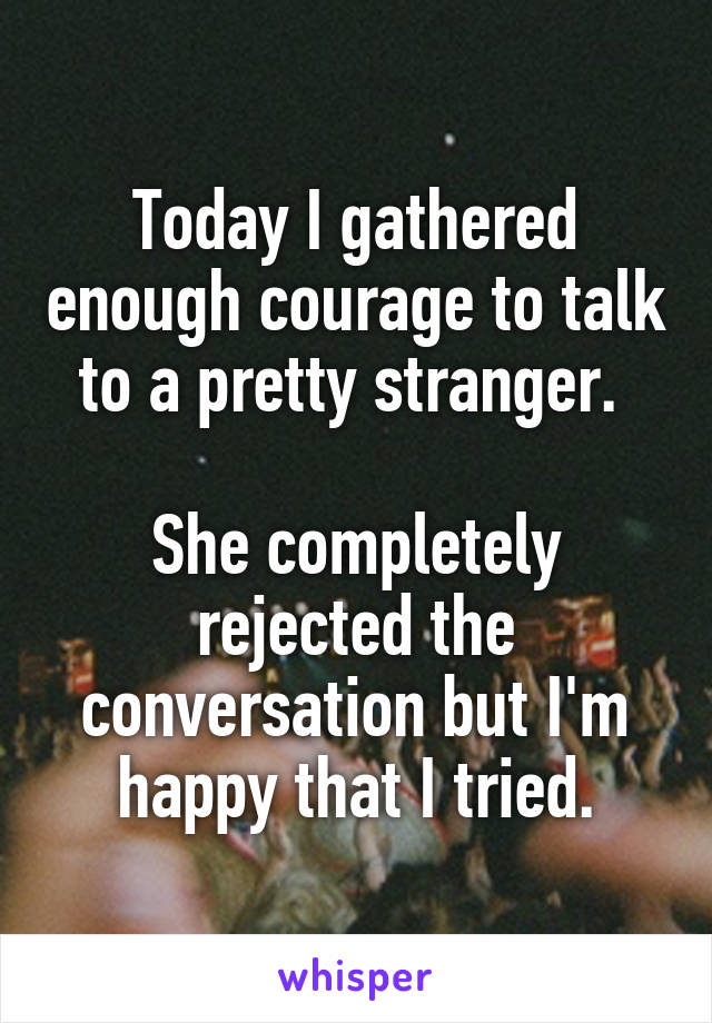 Today I gathered enough courage to talk to a pretty stranger.   She completely rejected the conversation but I'm happy that I tried.