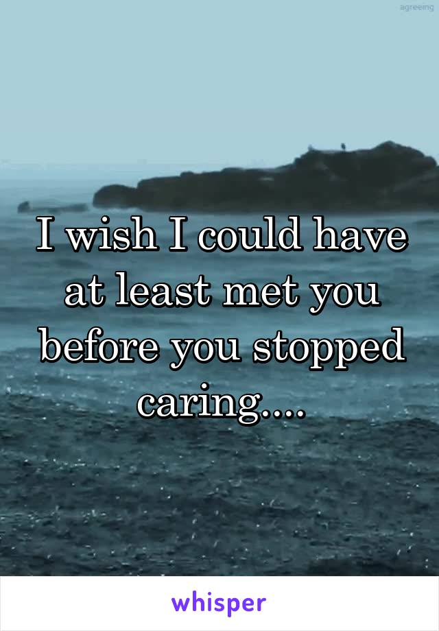 I wish I could have at least met you before you stopped caring....