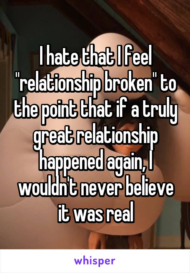 """I hate that I feel """"relationship broken"""" to the point that if a truly great relationship happened again, I wouldn't never believe it was real"""