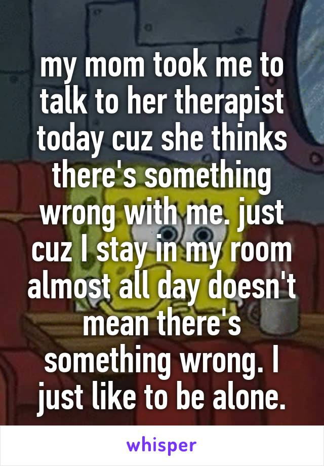 my mom took me to talk to her therapist today cuz she thinks there's something wrong with me. just cuz I stay in my room almost all day doesn't mean there's something wrong. I just like to be alone.