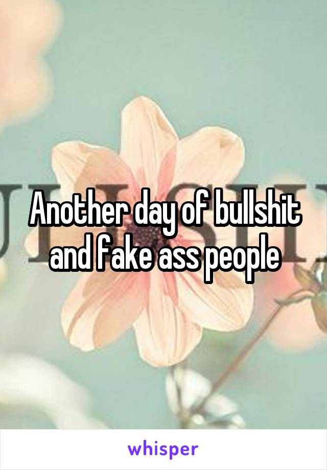 Another day of bullshit and fake ass people